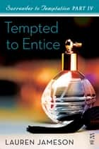 Surrender to Temptation Part IV - Tempted to Entice ebook by Lauren Jameson