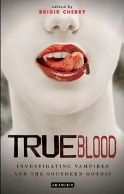 True Blood - Investigating Vampires and Southern Gothic ebook by Brigid Cherry