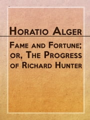 Fame and Fortune; or, The Progress of Richard Hunter ebook by Horatio Alger