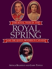 Royal Spring - The Royal Tour of 1939 and the Queen Mother in Canada ebook by Arthur Bousfield,Garry Toffoli