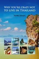 Why You're Crazy Not to Live in Thailand ebook by M Schwartz