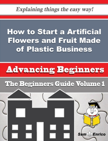 How to Start a Artificial Flowers and Fruit Made of Plastic Business (Beginners Guide) - How to Start a Artificial Flowers and Fruit Made of Plastic Business (Beginners Guide) ebook by Belia Pak
