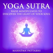 YOGA SUTRA - Raise Mindfulness To Discover The Light Of Your Soul audiobook by Mahatma Pattabhi