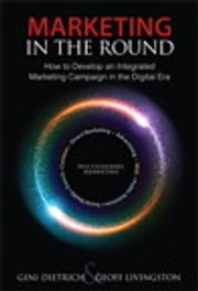 Marketing in the Round - How to Develop an Integrated Marketing Campaign in the Digital Era ebook by Gini Dietrich,Geoff Livingston
