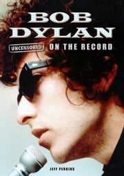 Bob Dylan - Uncensored On the Record ebook by Jeff Perkins and Geoff Smiles