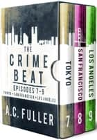 The Crime Beat - Episodes 7-9: Tokyo, San Francisco, Los Angeles ebook by A.C. Fuller