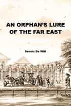 An Orphan's Lure of the Far East ebook by Dennis De Witt