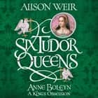 Six Tudor Queens: Anne Boleyn, A King's Obsession - Six Tudor Queens 2 audiobook by Alison Weir