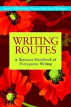 Writing Routes - A Resource Handbook of Therapeutic Writing ebook by Gillie Bolton, Victoria Field, Kate Thompson,...