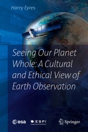 Seeing Our Planet Whole: A Cultural and Ethical View of Earth Observation ebook by Harry Eyres