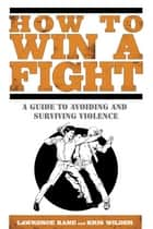 How to Win a Fight - A Guide to Avoiding and Surviving Violence ebook by Lawrence Kane, Kris Wilder