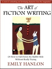 The Art of Fiction Writing or How To Fall Down the Rabbit Hole Without Really Trying ebook by Emily Hanlon