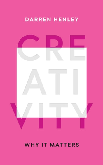 Creativity - Why it Matters ebook by Darren Henley