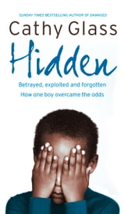 Hidden: Betrayed, Exploited and Forgotten. How One Boy Overcame the Odds. ebook by Cathy Glass