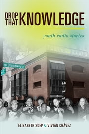 Drop That Knowledge - Youth Radio Stories ebook by Vivian Chavez,Lissa soep