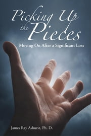Picking up the Pieces - Moving on After a Significant Loss ebook by James Ray Ashurst Ph. D.