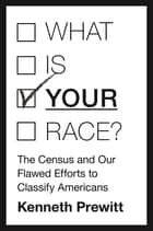 "What Is ""Your"" Race? - The Census and Our Flawed Efforts to Classify Americans ebook by Kenneth Prewitt"