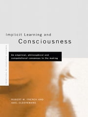 Implicit Learning and Consciousness - An Empirical, Philosophical and Computational Consensus in the Making ebook by Axel Cleeremans,Robert French