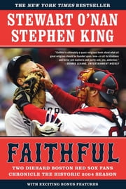 Faithful - Two Diehard Boston Red Sox Fans Chronicle the Historic 2004 Season ebook by Stewart O'Nan,Stephen King