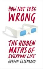 How Not to Be Wrong - The Hidden Maths of Everyday Life ebook by