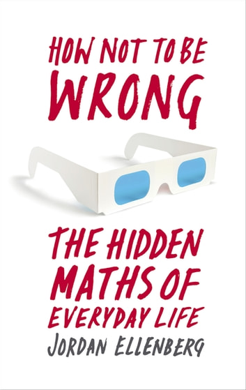 How Not to Be Wrong - The Hidden Maths of Everyday Life ebook by Jordan Ellenberg