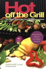 Hot Off The Grill - The Healthy Exchanges Electric Cookbook ebook by JoAnna M. Lund,Barbara Alpert,Barbara Alpert