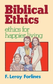 Biblical Ethics: Ethics for Happier Living ebook by Forlines, LeRoy