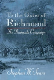 To the Gates of Richmond - The Peninsula Campaign ebook by Stephen W. Sears