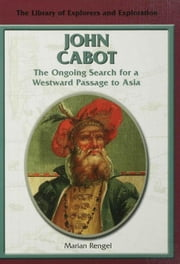 John Cabot: The Ongoing Search for a Westward Passage to Asia ebook by Rengel, Marian
