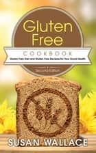 Gluten Free Cookbook [Second Edition]: Gluten Free Diet and Gluten Free Recipes for Your Good Health ebook by Susan Wallace