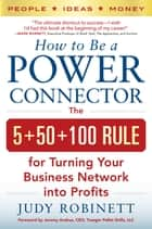 How to Be a Power Connector: The 5+50+100 Rule for Turning Your Business Network into Profits ebook by Judy Robinett