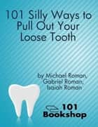 101 Silly Ways to Pull Out Your Loose Tooth ebook by