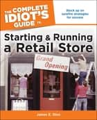 The Complete Idiot's Guide to Starting and Running a Retail Store - Stock Up on Surefire Strategies for Success ebook by James E. Dion