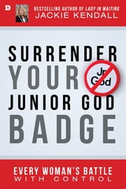 Surrender Your Junior God Badge - Every Woman's Battle with Control ebook by Jackie Kendall