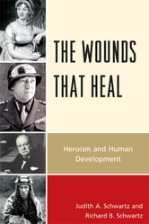 The Wounds that Heal - Heroism and Human Development ebook by Judith A. Schwartz,Richard B. Schwartz
