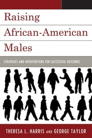 Raising African-American Males - Strategies and Interventions for Successful Outcomes ebook by Theresa L. Harris,George Taylor