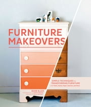 Furniture Makeovers - Simple Techniques for Transforming Furniture with Paint, Stains, Paper, Stencils, and More ebook by Barbara Blair,Aaron Greene,Holly Becker