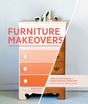 Furniture Makeovers - Simple Techniques for Transforming Furniture with Paint, Stains, Paper, Stencils, and More ebook by Barbara Blair