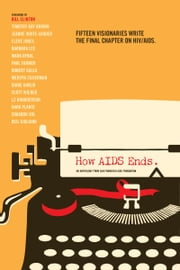 How AIDS Ends - An Anthology from San Francisco AIDS Foundation ebook by San Francisco AIDS Foundation, President Bill Clinton, Timothy Ray Brown,...
