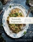 Naturally Vegetarian - Recipes and Stories from My Italian Family Farm: A Cookbook ebook by Valentina Solfrini