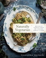 Naturally Vegetarian - Recipes and Stories from My Italian Family Farm ebook by Valentina Solfrini