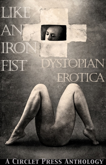 Like an Iron Fist: Dystopian Erotica ebook by Circlet Press Editorial Team