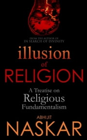 Illusion of Religion: A Treatise on Religious Fundamentalism - Humanism Series ebook by Abhijit Naskar