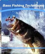 Bass Fishing Techniques - An Irresistible Look Into The World of Puerto Vallarta Fishing, Bass Fishing Lures, Bass Fishing Fundamentals, Bass Fishing Tournaments ebook by Lisa Valenzuela
