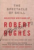 The Spectacle of Skill - Selected Writings of Robert Hughes ebook by Robert Hughes, Adam Gopnik