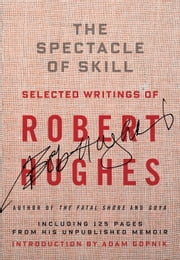 The Spectacle of Skill - New and Selected Writings of Robert Hughes ebook by Robert Hughes,Adam Gopnik