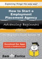 How to Start a Employment Placement Agency Business - How to Start a Employment Placement Agency Business ebook by Jacqueline Shelton