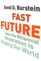 Fast Future - How the Millennial Generation Is Shaping Our World ebook by David D. Burstein