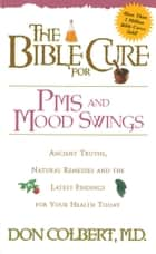 The Bible Cure for PMS and Mood Swings - Ancient Truths, Natural Remedies and the Latest Findings for Your Health Today ebook by Don Colbert, MD