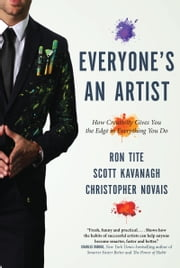 Everyone's An Artist (or At Least They Should Be) - How Creativity Gives You the Edge in Everything You Do ebook by Ron Tite,Scott Kavanagh,Christopher Novais